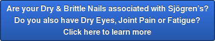 Are your Dry & Brittle Nails associated with Sjögren's? Do you also have Dry Eyes, Joint Pain or Fatigue? Click here to learn more