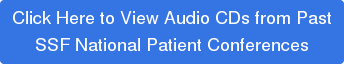 Click Here to View Audio CDs from Past  SSF National Patient Conferences